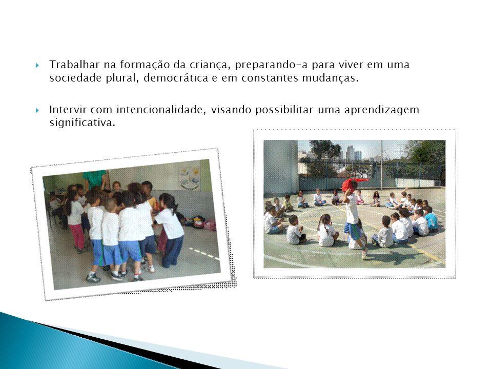 Trabalhar na formação da criança, preparando-a para viver em uma sociedade plural, democrática e em constantes mudanças. Intervir com intencionalidade