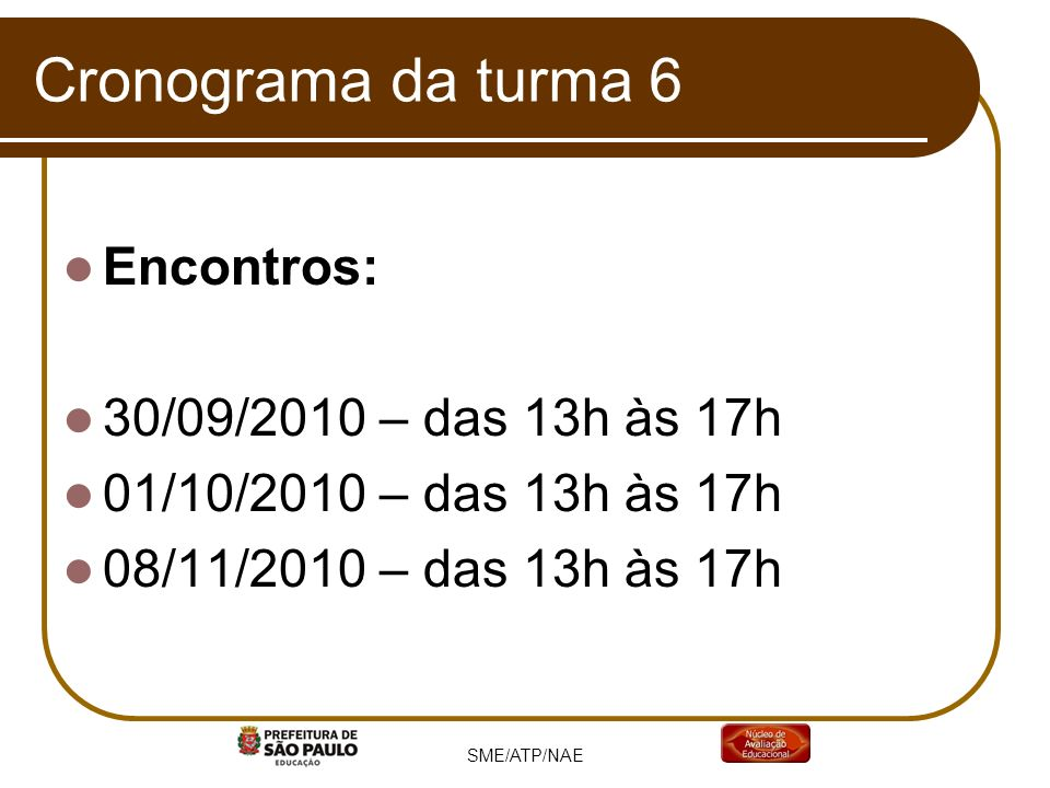 Cronograma da turma 6 Encontros: 30/09/2010 – das 13h às 17h 01/10/2010 – das 13h às 17h 08/11/2010 – das 13h às 17h SME/ATP/NAE