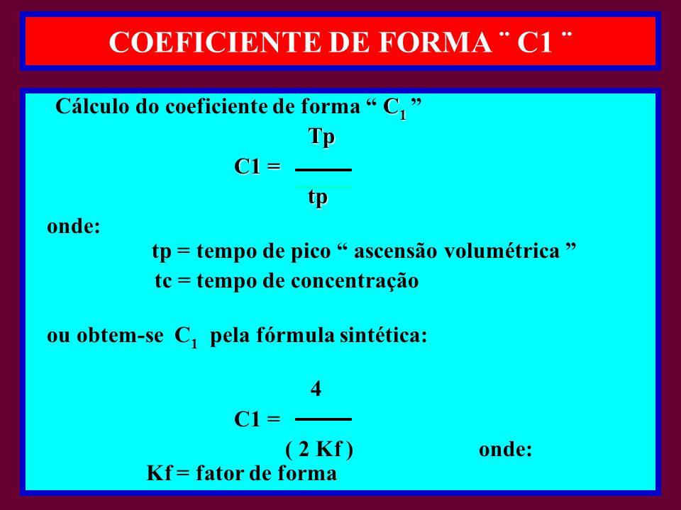 COEFICIENTE DE FORMA ¨ C1 ¨ C 1 Cálculo do coeficiente de forma C 1 Tp Tp C1 = C1 = tp tp onde: tp = tempo de pico ascensão volumétrica tc = tempo de concentração ou obtem-se C 1 pela fórmula sintética: 4 C1 = ( 2 Kf ) onde: Kf = fator de forma
