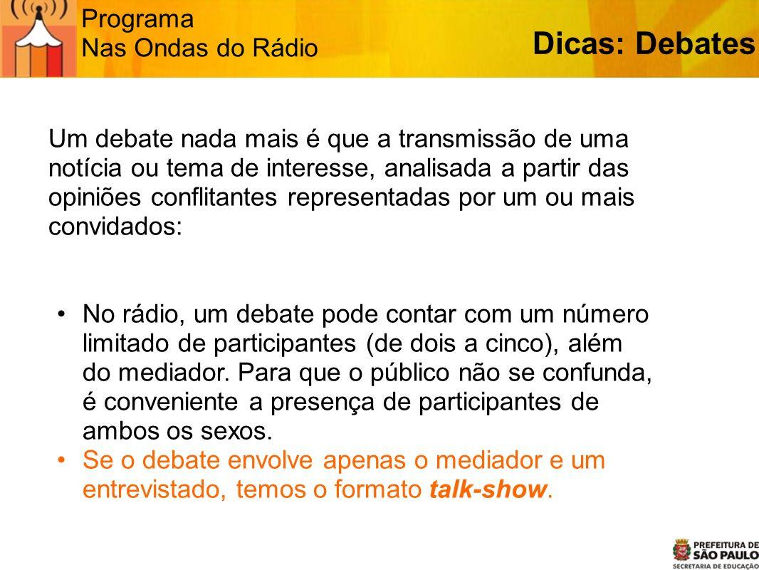 Programa Nas Ondas do Rádio Dicas: Debates Um debate nada mais é que a transmissão de uma notícia ou tema de interesse, analisada a partir das opiniõe