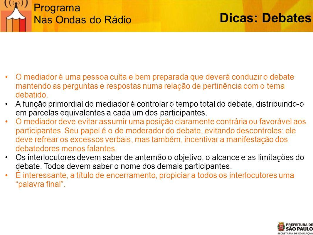 Programa Nas Ondas do Rádio Dicas: Debates O mediador é uma pessoa culta e bem preparada que deverá conduzir o debate mantendo as perguntas e resposta