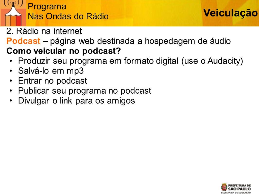 Programa Nas Ondas do Rádio 2. Rádio na internet Podcast – página web destinada a hospedagem de áudio Como veicular no podcast? Produzir seu programa