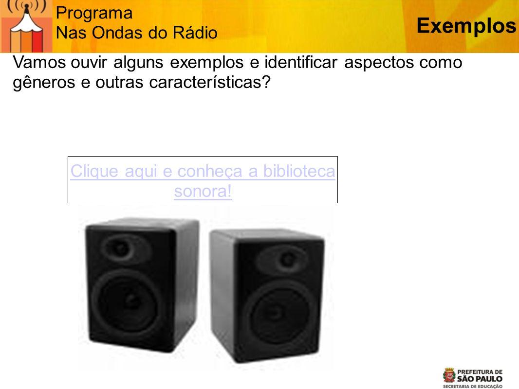 Programa Nas Ondas do Rádio Vamos ouvir alguns exemplos e identificar aspectos como gêneros e outras características? Exemplos Clique aqui e conheça a