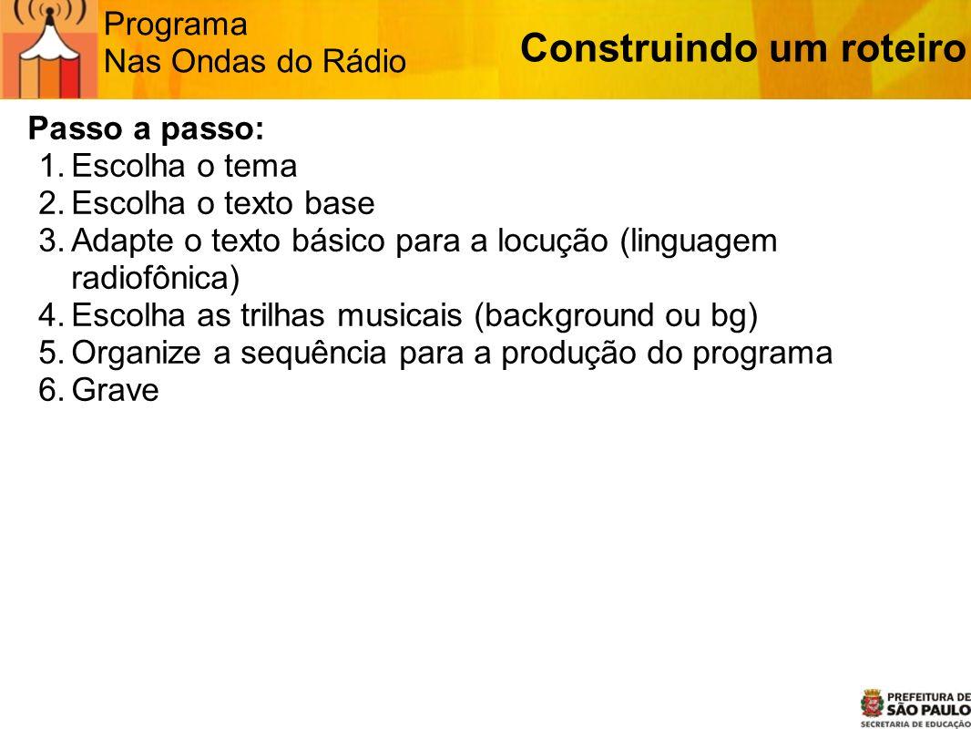 Programa Nas Ondas do Rádio Passo a passo: 1.Escolha o tema 2.Escolha o texto base 3.Adapte o texto básico para a locução (linguagem radiofônica) 4.Es
