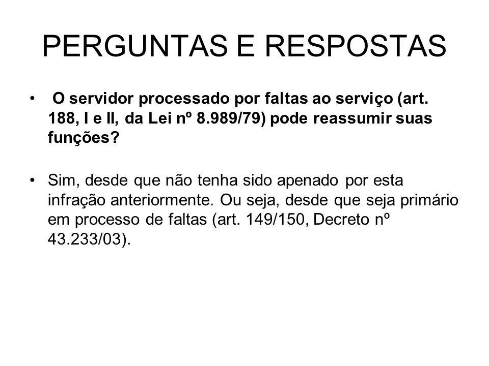 PERGUNTAS E RESPOSTAS O servidor processado por faltas ao serviço (art. 188, I e II, da Lei nº 8.989/79) pode reassumir suas funções? Sim, desde que n