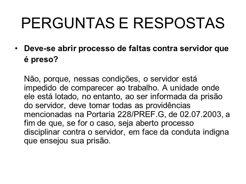 PERGUNTAS E RESPOSTAS Deve-se abrir processo de faltas contra servidor que é preso? Não, porque, nessas condições, o servidor está impedido de compare