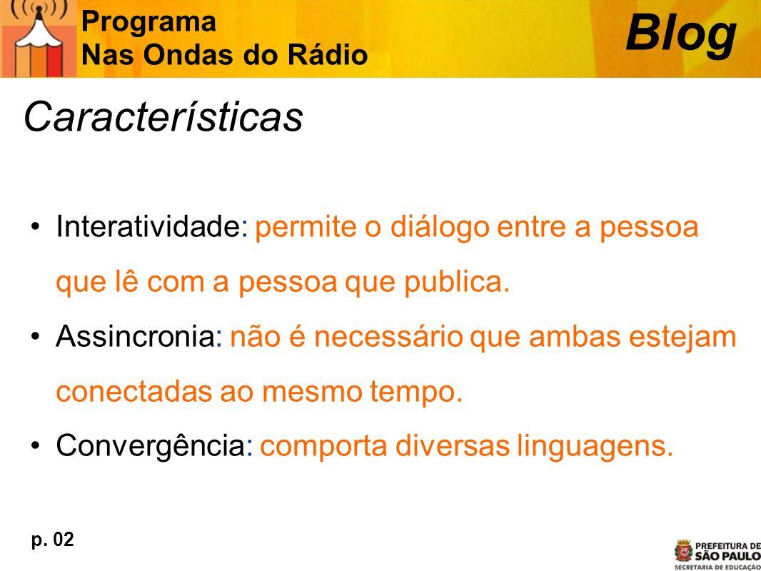 Características Interatividade: permite o diálogo entre a pessoa que lê com a pessoa que publica. Assincronia: não é necessário que ambas estejam cone