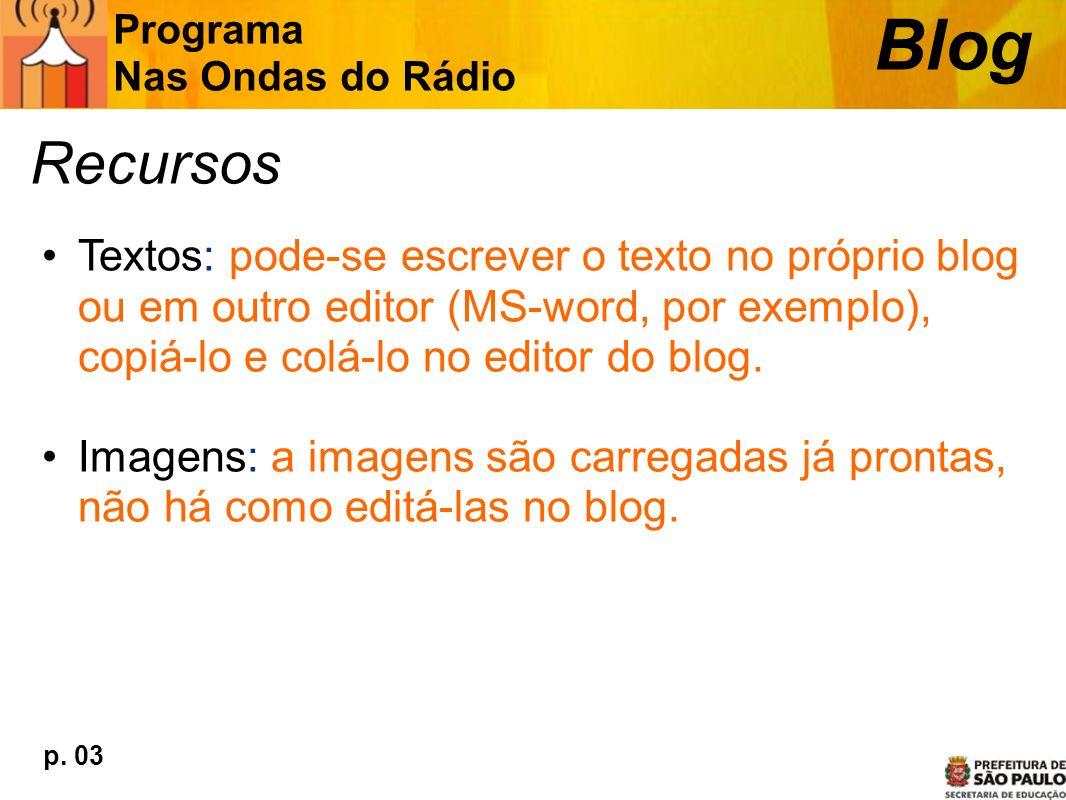 Recursos Textos: pode-se escrever o texto no próprio blog ou em outro editor (MS-word, por exemplo), copiá-lo e colá-lo no editor do blog. Imagens: a