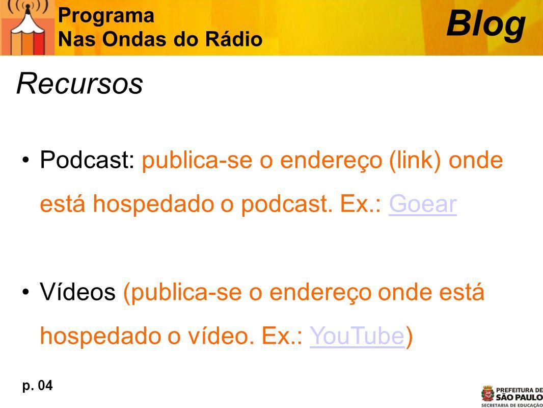 Recursos Podcast: publica-se o endereço (link) onde está hospedado o podcast. Ex.: GoearGoear Vídeos (publica-se o endereço onde está hospedado o víde