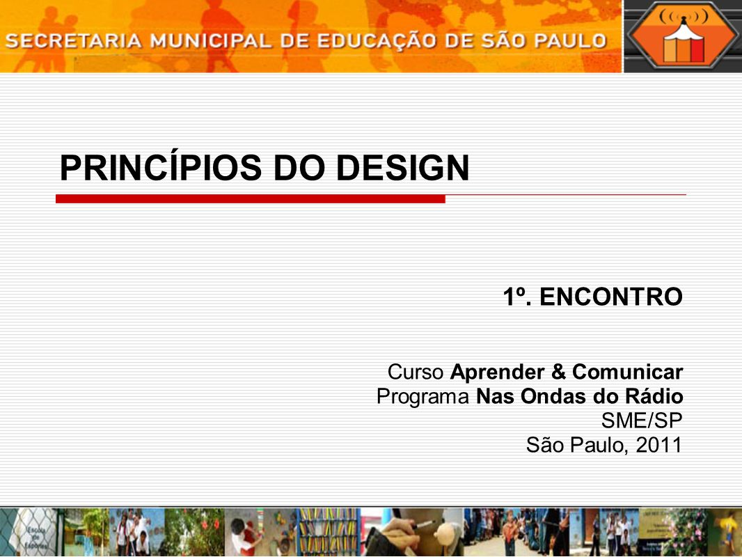 PRINCÍPIOS DO DESIGN 1º. ENCONTRO Curso Aprender & Comunicar Programa Nas Ondas do Rádio SME/SP São Paulo, 2011