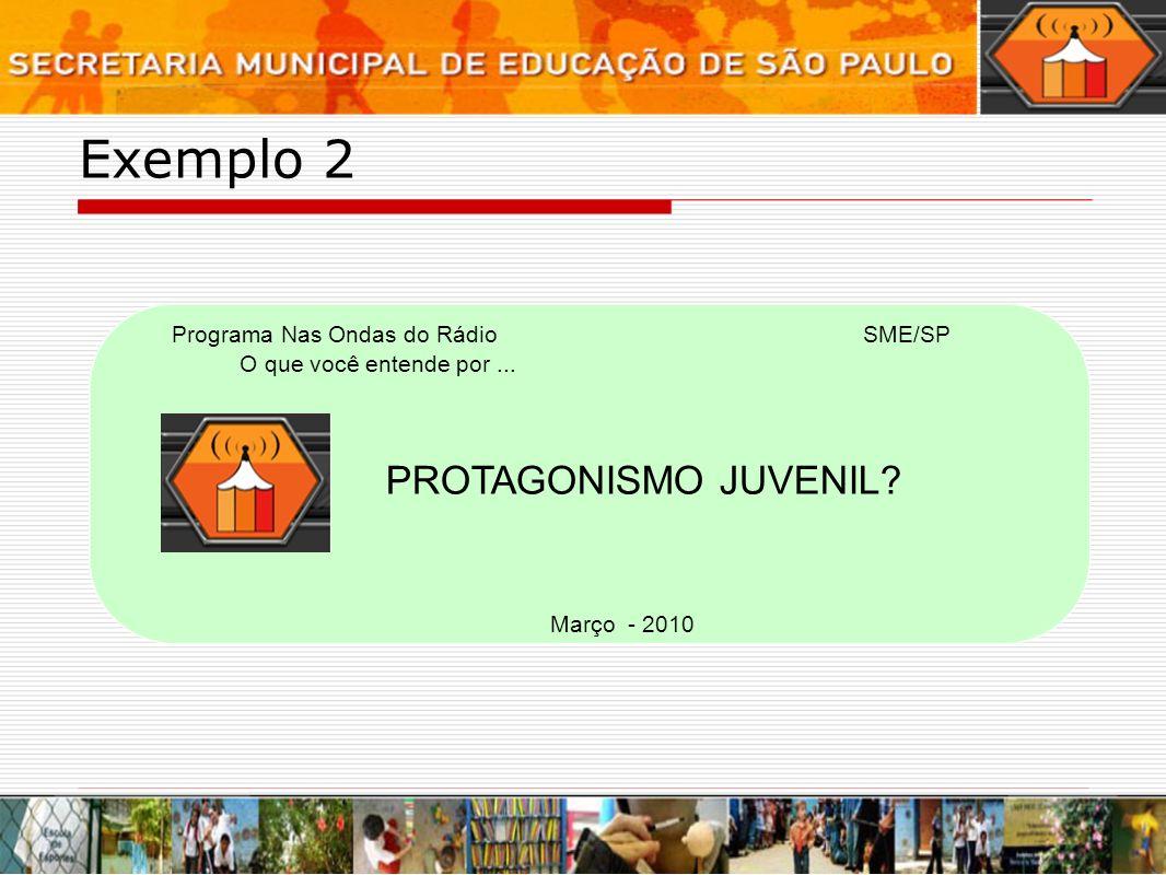Exemplo 2 Programa Nas Ondas do Rádio O que você entende por... PROTAGONISMO JUVENIL? Março - 2010 SME/SP