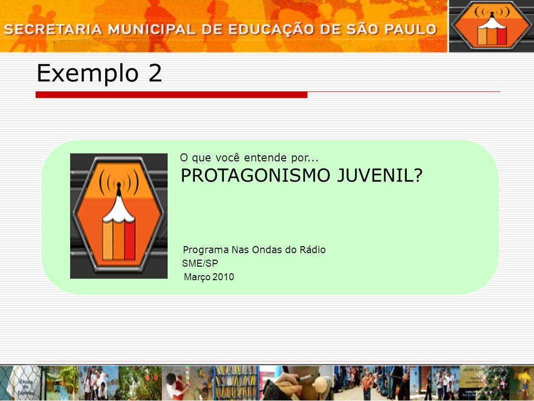 Exemplo 2 Programa Nas Ondas do Rádio O que você entende por... PROTAGONISMO JUVENIL? Março 2010 SME/SP