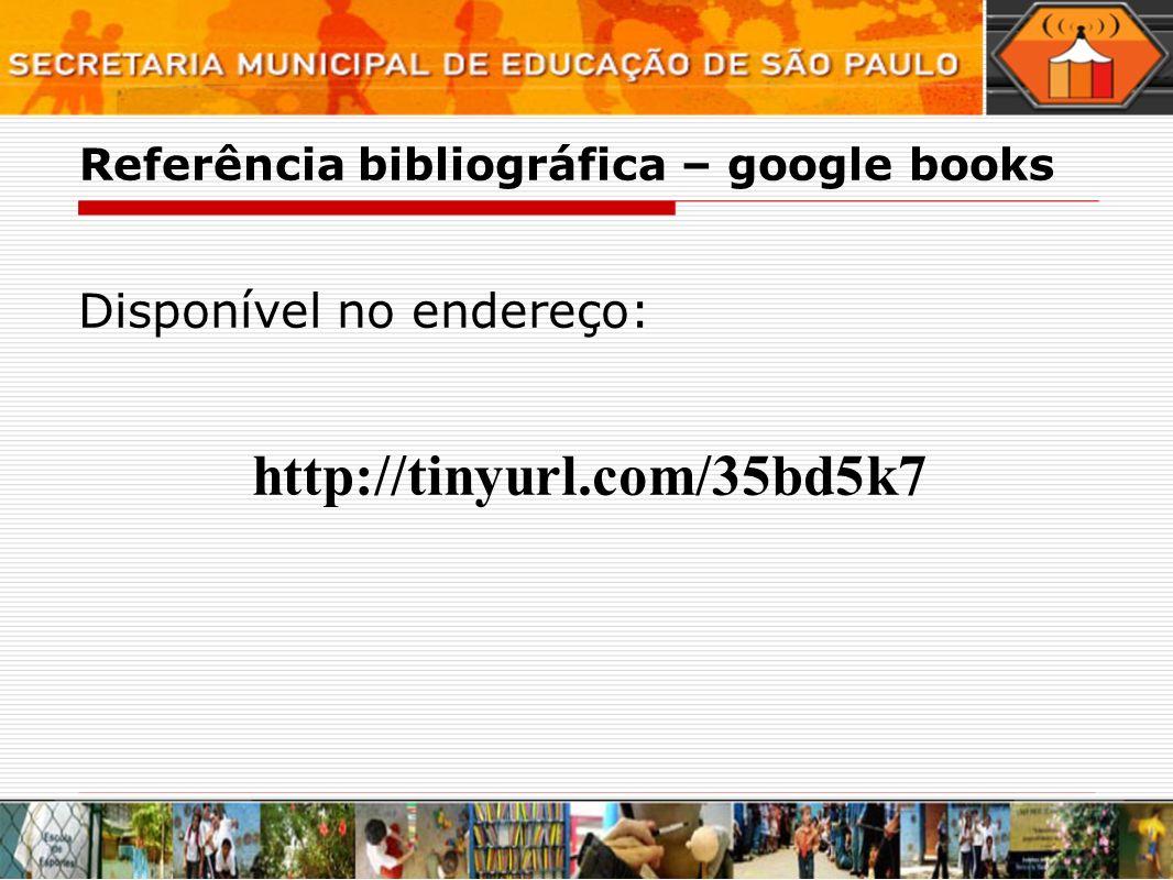 Referência bibliográfica – google books Disponível no endereço: http://tinyurl.com/35bd5k7