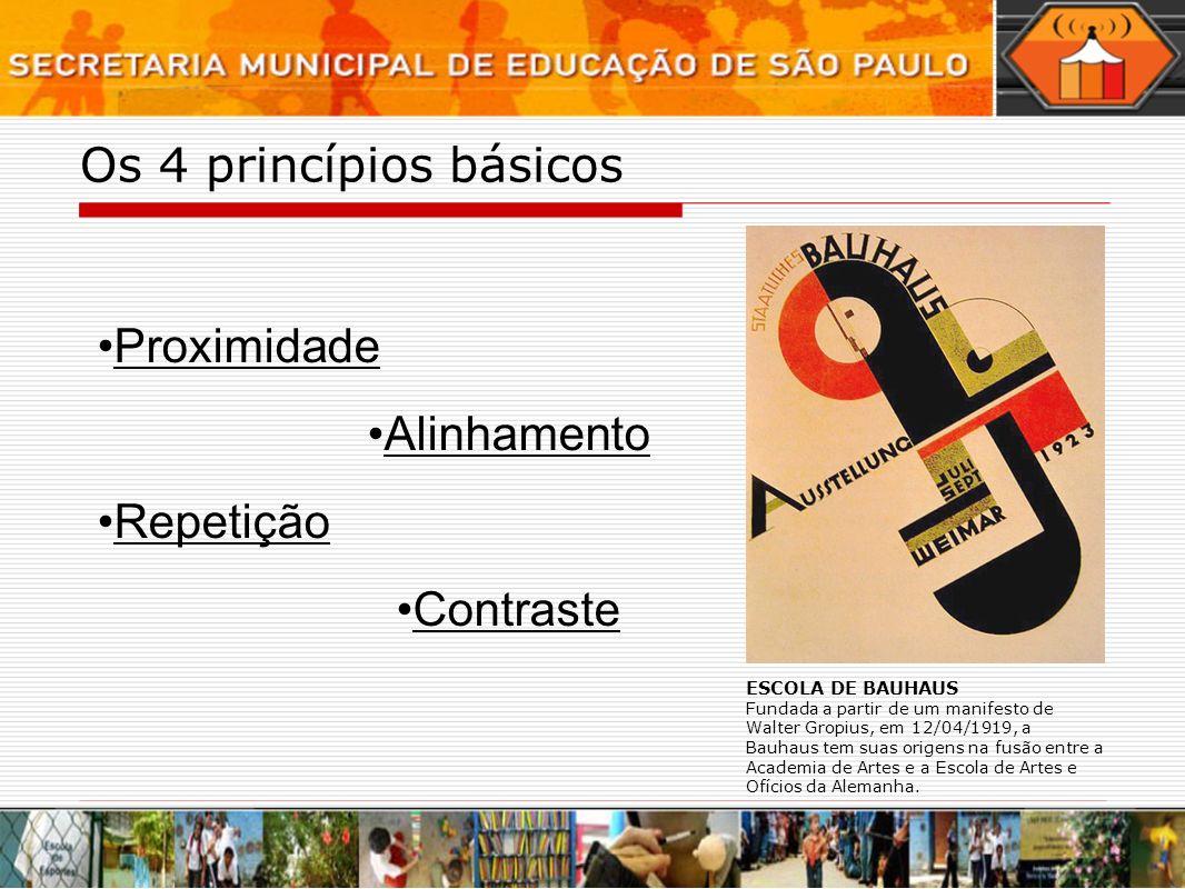 Os 4 princípios básicos Proximidade Alinhamento Repetição Contraste ESCOLA DE BAUHAUS Fundada a partir de um manifesto de Walter Gropius, em 12/04/191