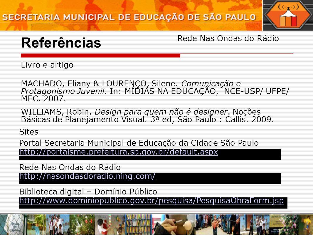 Referências Livro e artigo MACHADO, Eliany & LOURENÇO, Silene. Comunicação e Protagonismo Juvenil. In: MÍDIAS NA EDUCAÇÃO, NCE-USP/ UFPE/ MEC. 2007. W