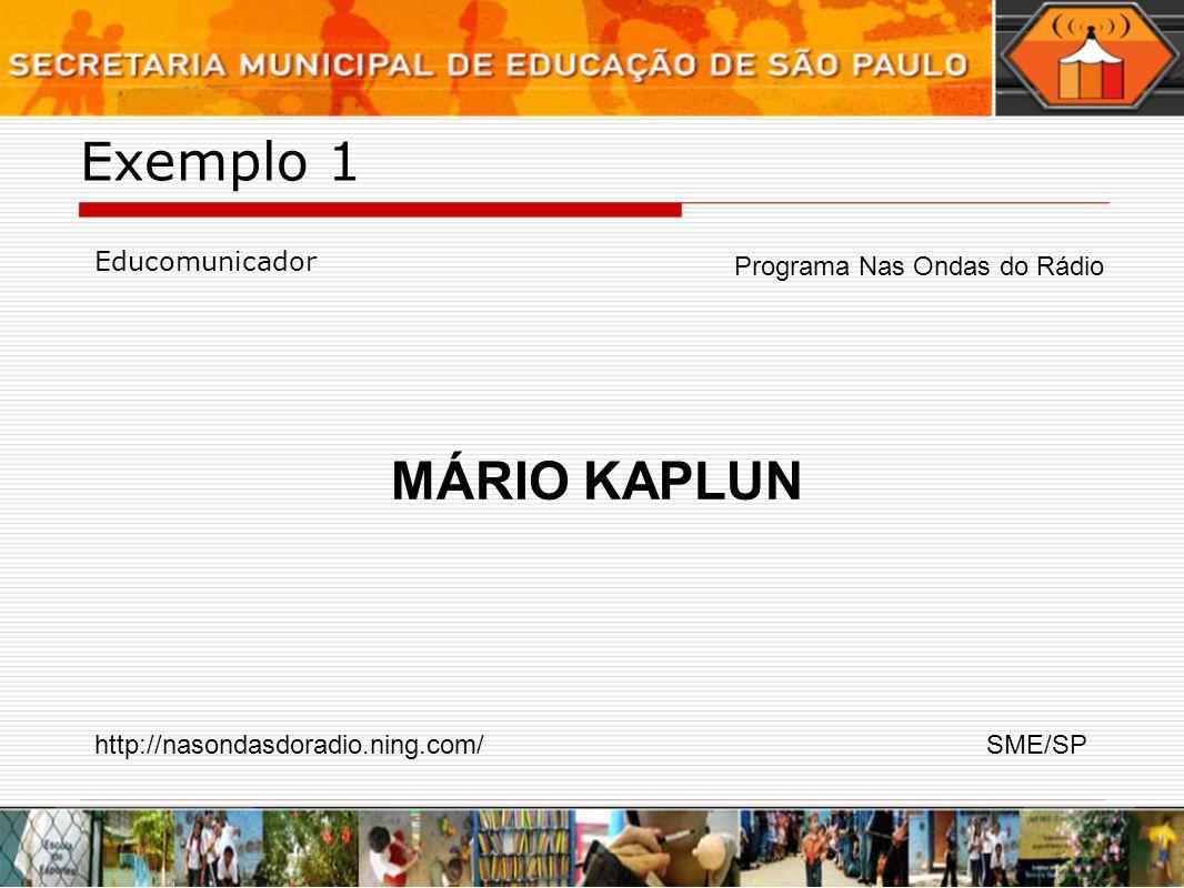 Exemplo 1 Educomunicador Programa Nas Ondas do Rádio MÁRIO KAPLUN http://nasondasdoradio.ning.com/SME/SP