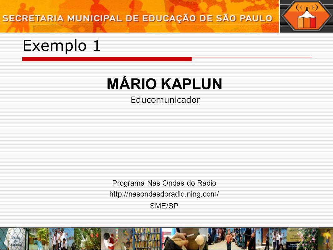 Exemplo 1 Educomunicador MÁRIO KAPLUN http://nasondasdoradio.ning.com/ SME/SP Programa Nas Ondas do Rádio