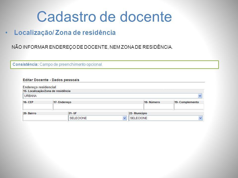 Cadastro de docente Localização/ Zona de residência NÃO INFORMAR ENDEREÇO DE DOCENTE, NEM ZONA DE RESIDÊNCIA. Consistência: Campo de preenchimento opc