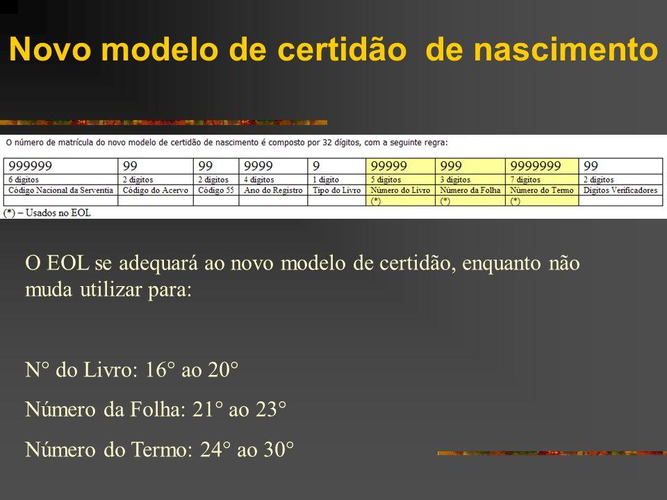 Novo modelo de certidão de nascimento O EOL se adequará ao novo modelo de certidão, enquanto não muda utilizar para: N° do Livro: 16° ao 20° Número da