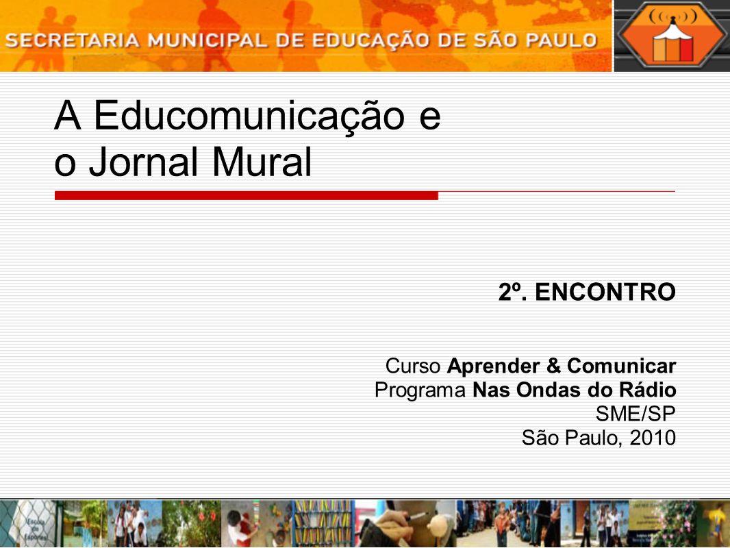 A Educomunicação e o Jornal Mural 2º. ENCONTRO Curso Aprender & Comunicar Programa Nas Ondas do Rádio SME/SP São Paulo, 2010