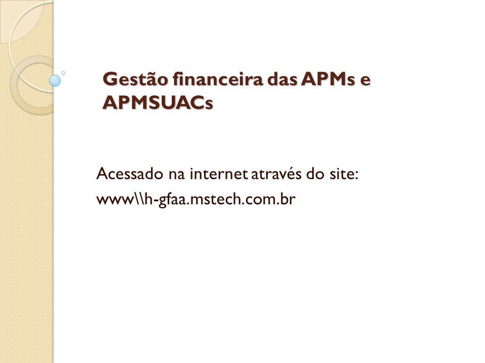 Gestão financeira das APMs e APMSUACs Acessado na internet através do site: www\\h-gfaa.mstech.com.br