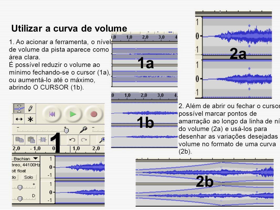 Utilizar a curva de volume 2. Além de abrir ou fechar o cursor, é possível marcar pontos de amarração ao longo da linha de nível do volume (2a) e usá-
