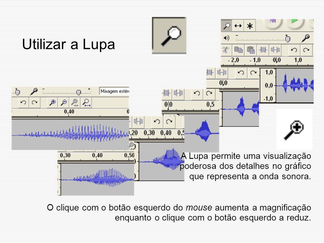 Utilizar a Lupa A Lupa permite uma visualização poderosa dos detalhes no gráfico que representa a onda sonora. O clique com o botão esquerdo do mouse