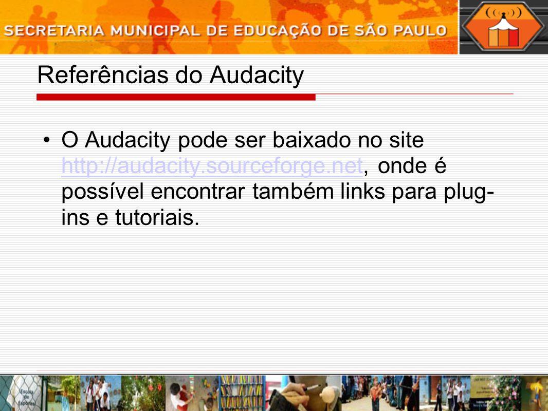 Referências do Audacity O Audacity pode ser baixado no site http://audacity.sourceforge.net, onde é possível encontrar também links para plug- ins e t