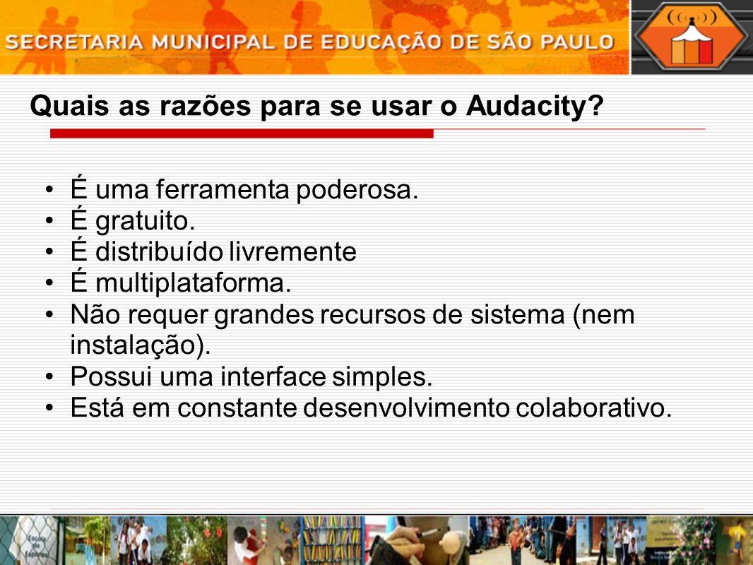 Quais as razões para se usar o Audacity? É uma ferramenta poderosa. É gratuito. É distribuído livremente É multiplataforma. Não requer grandes recurso