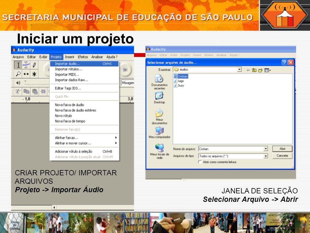 Iniciar um projeto CRIAR PROJETO/ IMPORTAR ARQUIVOS Projeto -> Importar Áudio JANELA DE SELEÇÃO Selecionar Arquivo -> Abrir