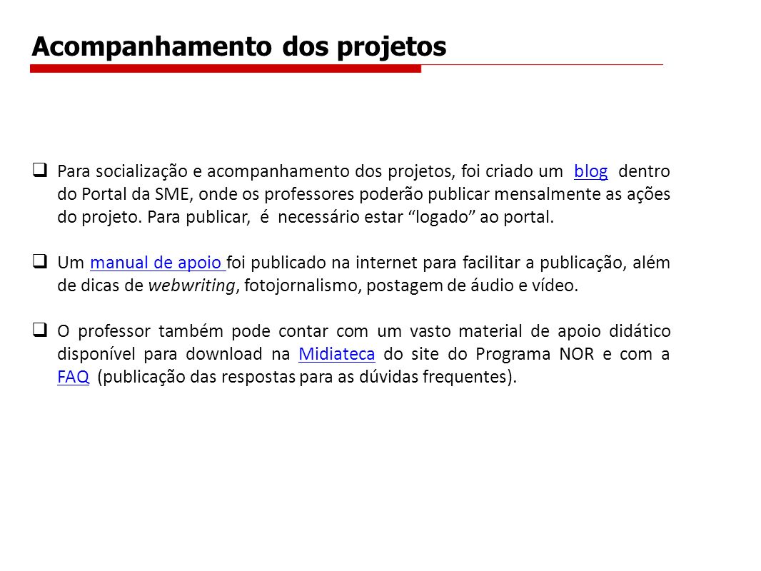 Acompanhamento dos projetos Para socialização e acompanhamento dos projetos, foi criado um blog dentro do Portal da SME, onde os professores poderão publicar mensalmente as ações do projeto.