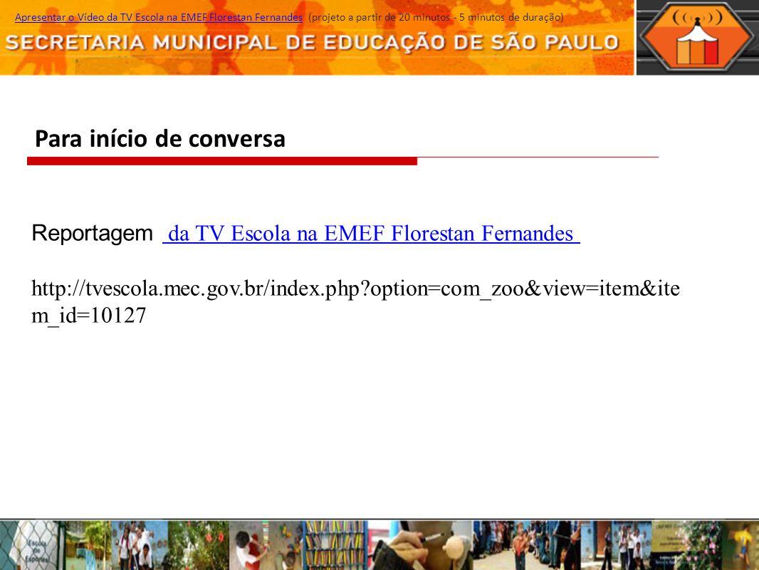 Para início de conversa Apresentar o Vídeo da TV Escola na EMEF Florestan Fernandes (projeto a partir de 20 minutos - 5 minutos de duração)Apresentar