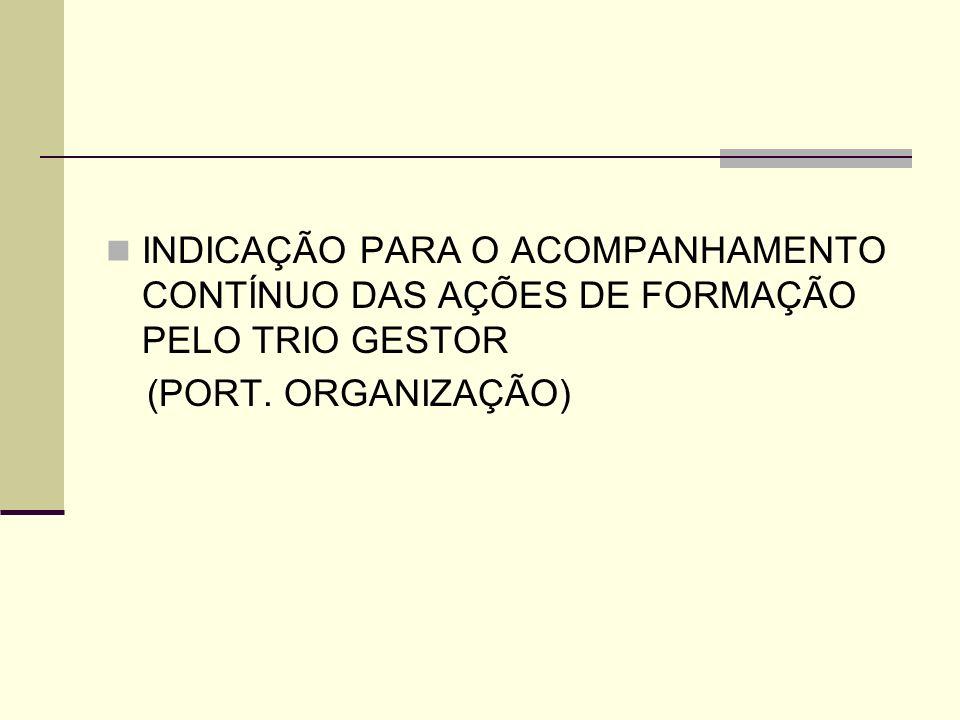 INDICAÇÃO PARA O ACOMPANHAMENTO CONTÍNUO DAS AÇÕES DE FORMAÇÃO PELO TRIO GESTOR (PORT. ORGANIZAÇÃO)