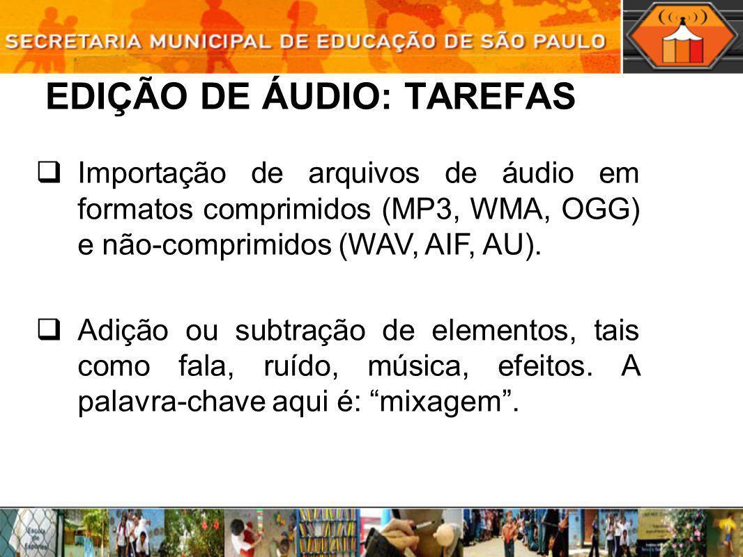 EDIÇÃO DE ÁUDIO: TAREFAS Importação de arquivos de áudio em formatos comprimidos (MP3, WMA, OGG) e não-comprimidos (WAV, AIF, AU). Adição ou subtração