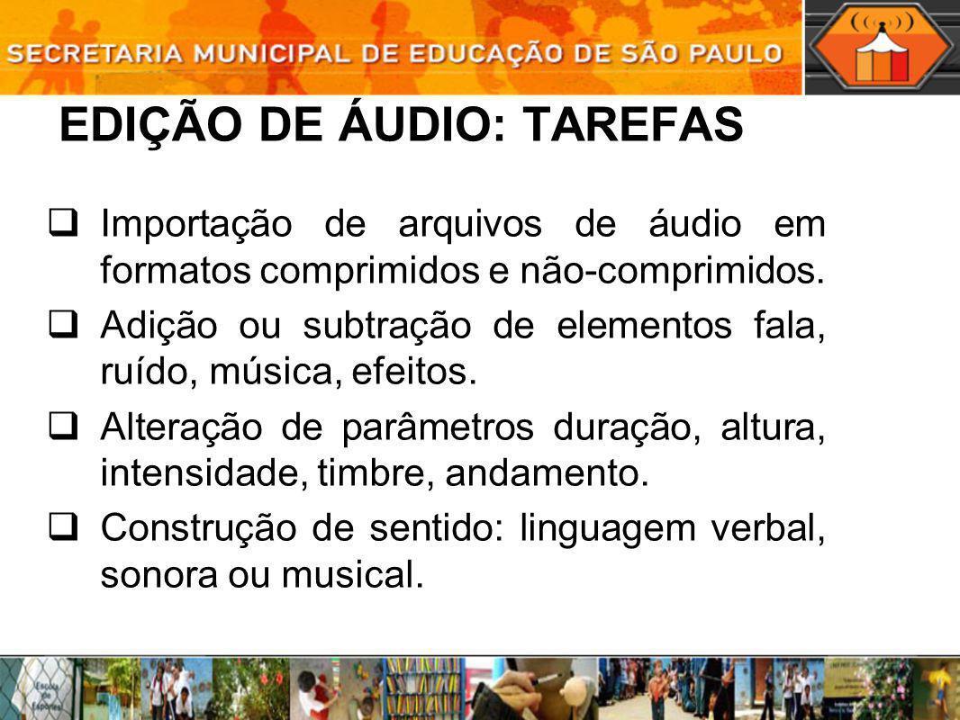 EDIÇÃO DE ÁUDIO: TAREFAS Importação de arquivos de áudio em formatos comprimidos e não-comprimidos. Adição ou subtração de elementos fala, ruído, músi