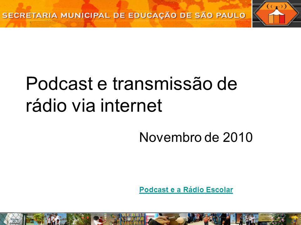 Podcast e transmissão de rádio via internet Novembro de 2010 Podcast e a Rádio Escolar