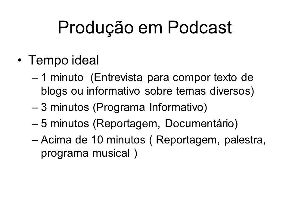 Produção em Podcast Tempo ideal –1 minuto (Entrevista para compor texto de blogs ou informativo sobre temas diversos) –3 minutos (Programa Informativo) –5 minutos (Reportagem, Documentário) –Acima de 10 minutos ( Reportagem, palestra, programa musical )