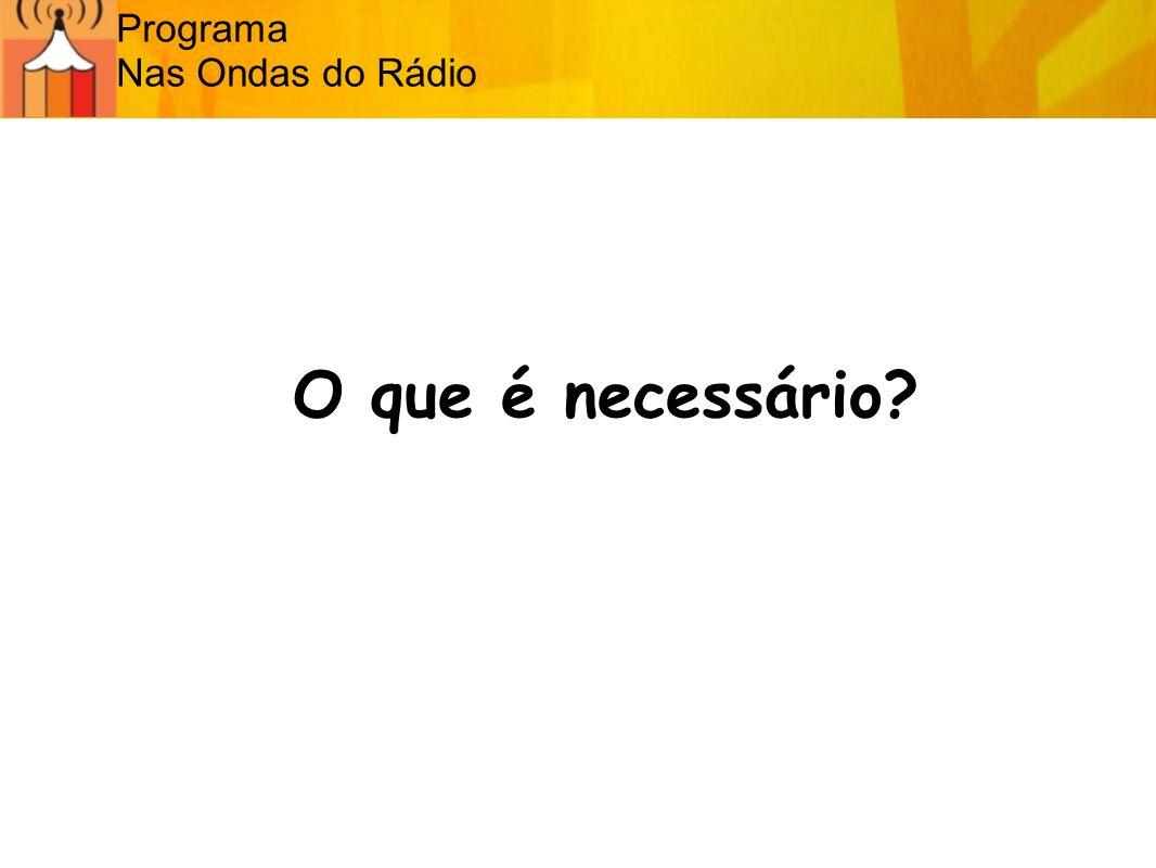 Programa Nas Ondas do Rádio O que é necessário?
