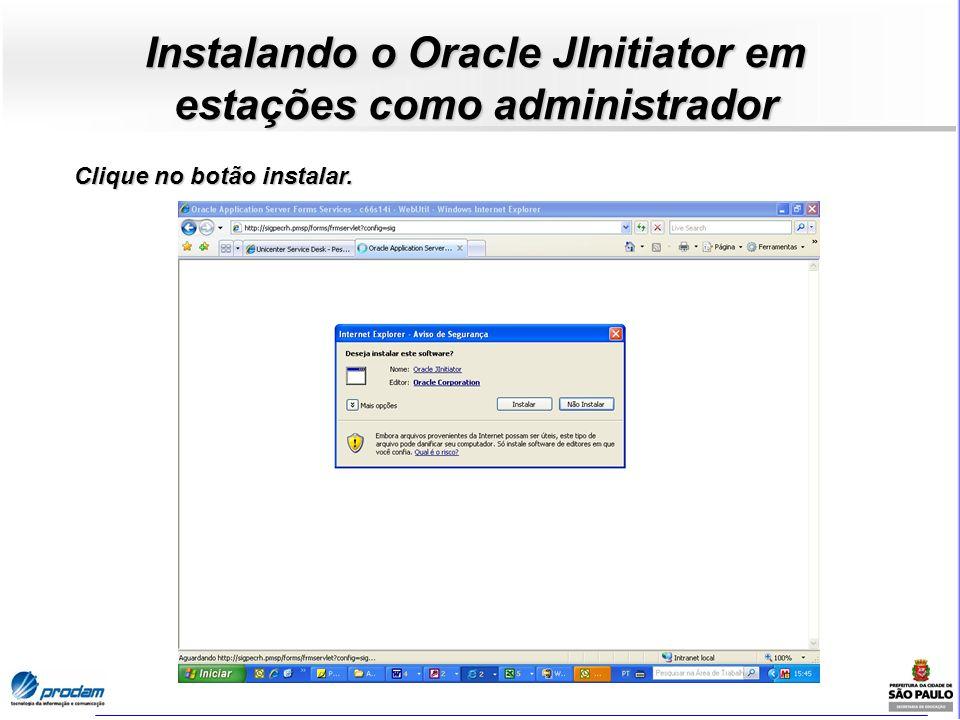 Instalando o Oracle JInitiator em estações como administrador Clique no botão instalar.
