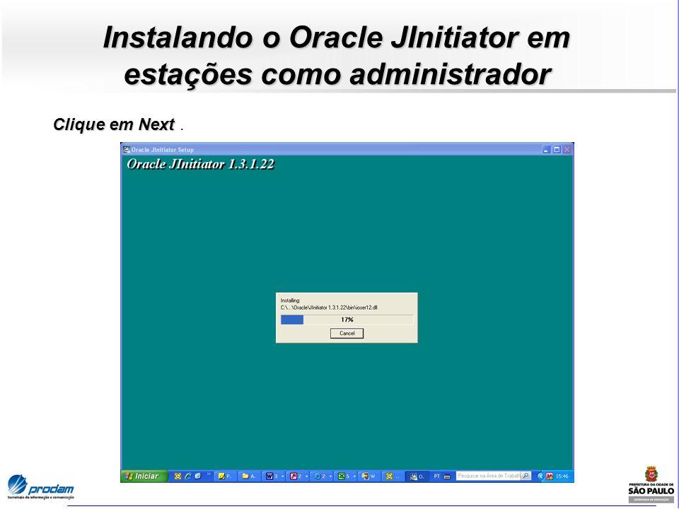 Instalando o Oracle JInitiator em estações como administrador Clique em Next Clique em Next.