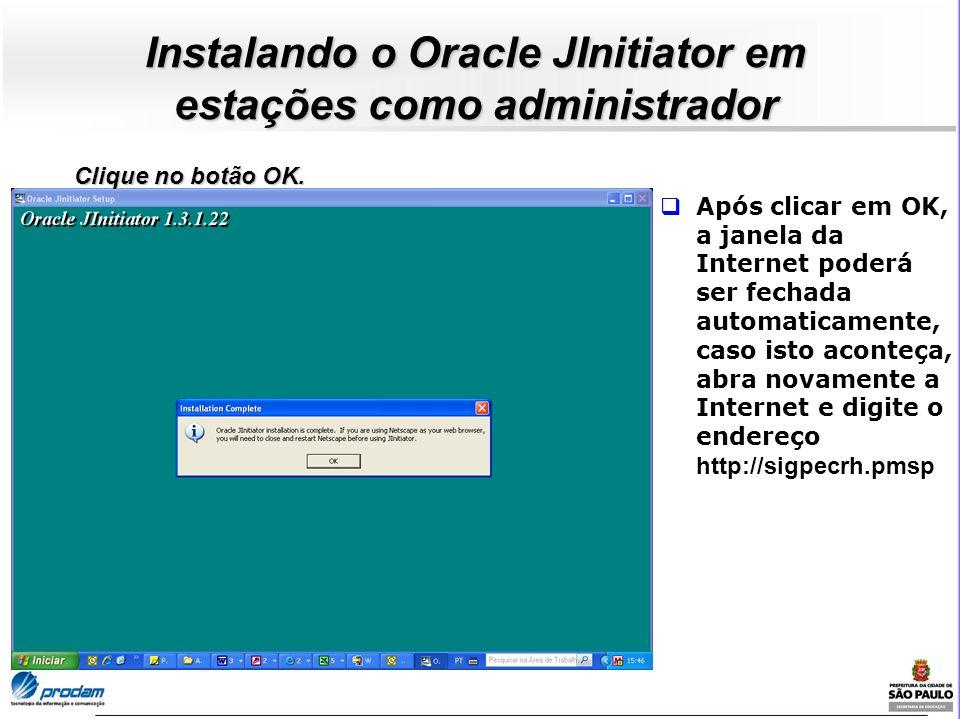 Instalando o Oracle JInitiator em estações como administrador Após clicar em OK, a janela da Internet poderá ser fechada automaticamente, caso isto ac