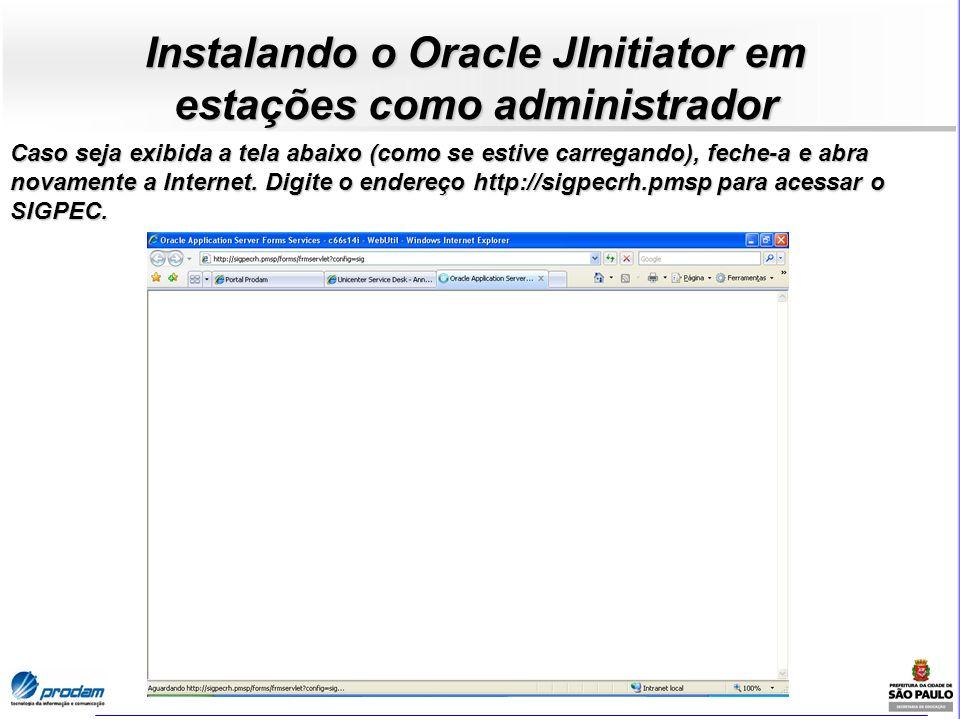 Instalando o Oracle JInitiator em estações como administrador Caso seja exibida a tela abaixo (como se estive carregando), feche-a e abra novamente a