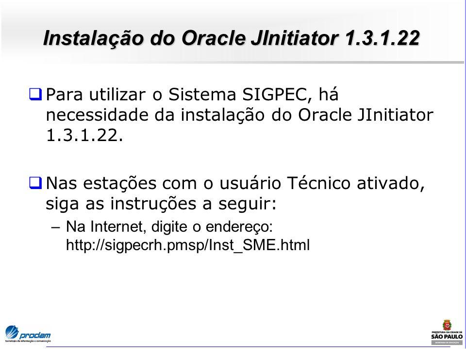 Instalação do Oracle JInitiator 1.3.1.22 Para utilizar o Sistema SIGPEC, há necessidade da instalação do Oracle JInitiator 1.3.1.22. Nas estações com