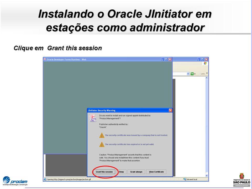 Instalando o Oracle JInitiator em estações como administrador Clique em Grant this session