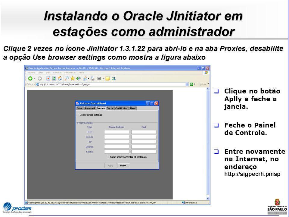 Instalando o Oracle JInitiator em estações como administrador Clique 2 vezes no ícone Jinitiator 1.3.1.22 para abri-lo e na aba Proxies, desabilite a