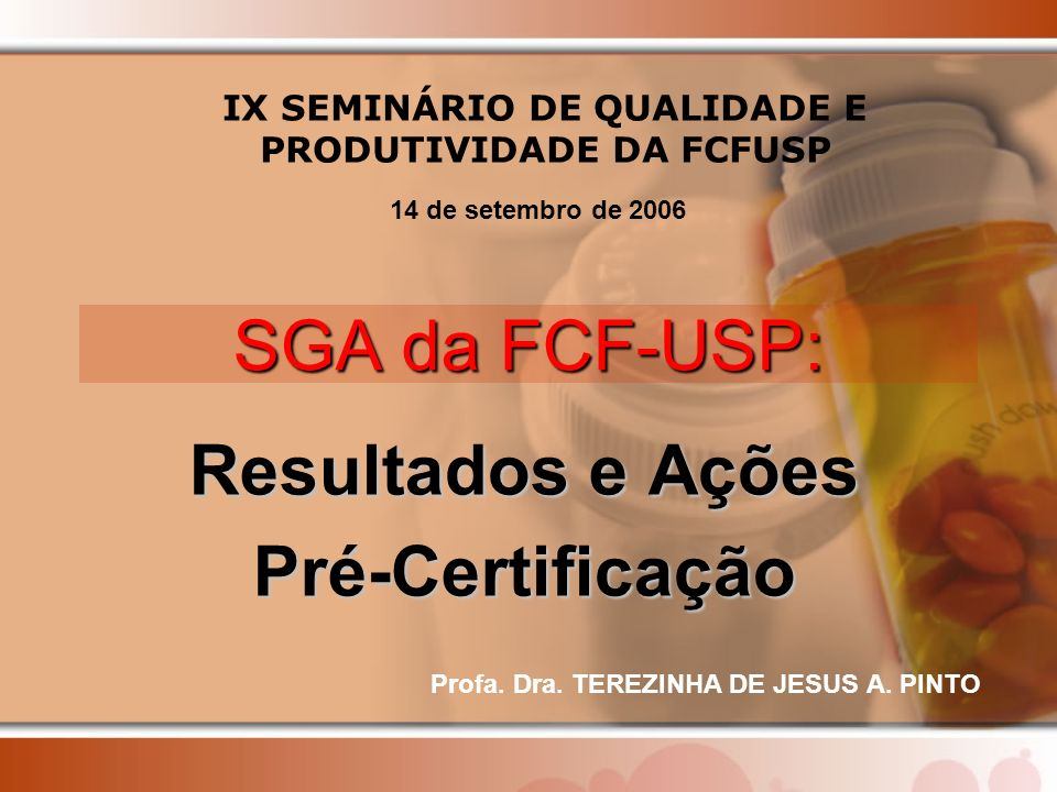 SGA da FCF-USP: Resultados e Ações Pré-Certificação IX SEMINÁRIO DE QUALIDADE E PRODUTIVIDADE DA FCFUSP 14 de setembro de 2006 Profa. Dra. TEREZINHA D