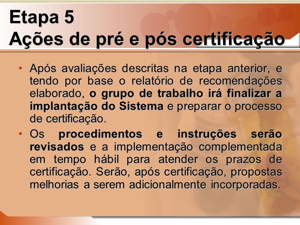 Etapa 5 Ações de pré e pós certificação Após avaliações descritas na etapa anterior, e tendo por base o relatório de recomendações elaborado, o grupo de trabalho irá finalizar a implantação do Sistema e preparar o processo de certificação.Após avaliações descritas na etapa anterior, e tendo por base o relatório de recomendações elaborado, o grupo de trabalho irá finalizar a implantação do Sistema e preparar o processo de certificação.