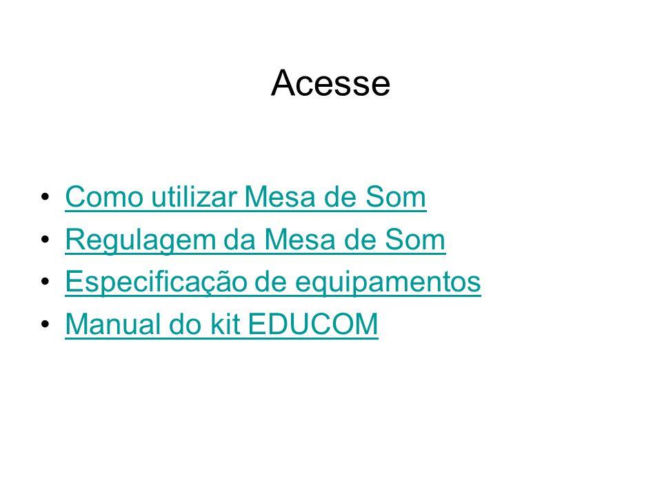 Acesse Como utilizar Mesa de Som Regulagem da Mesa de Som Especificação de equipamentos Manual do kit EDUCOM