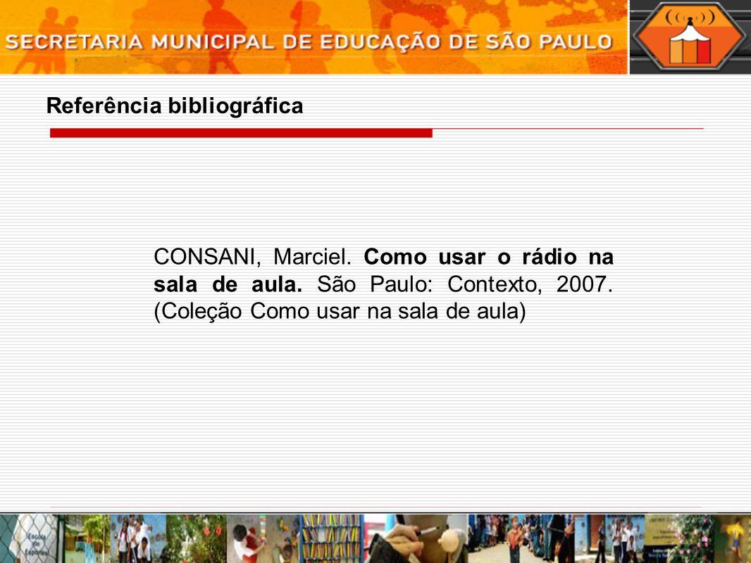 Referência bibliográfica CONSANI, Marciel. Como usar o rádio na sala de aula. São Paulo: Contexto, 2007. (Coleção Como usar na sala de aula)