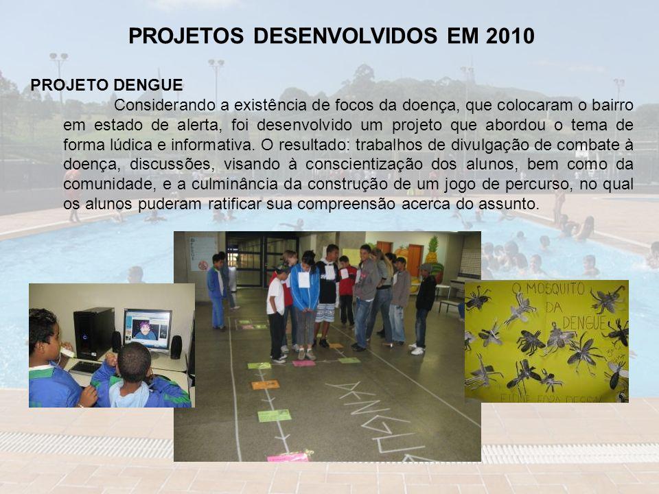 PROJETOS DESENVOLVIDOS EM 2010 PROJETO DENGUE Considerando a existência de focos da doença, que colocaram o bairro em estado de alerta, foi desenvolvido um projeto que abordou o tema de forma lúdica e informativa.